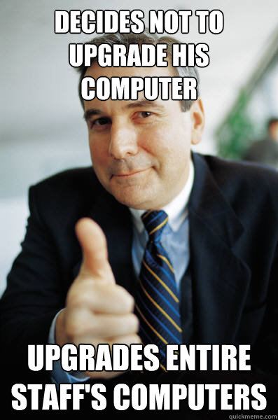 Decides not to upgrade his computer Upgrades entire staff's computers - Decides not to upgrade his computer Upgrades entire staff's computers  Good Guy Boss
