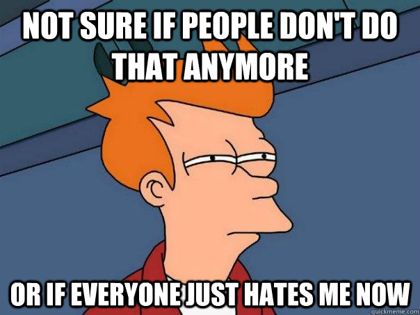 not sure if people don't do that anymore or if everyone just hates me now - not sure if people don't do that anymore or if everyone just hates me now  Futurama Fry
