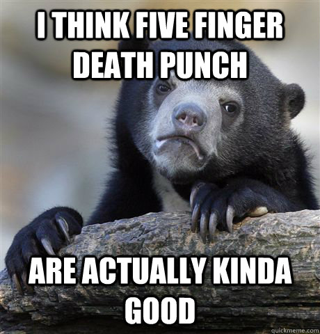 I think Five Finger Death Punch are actually kinda good - I think Five Finger Death Punch are actually kinda good  Confession Bear