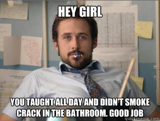 Hey girl you taught all day and didn't smoke crack in the bathroom. good job