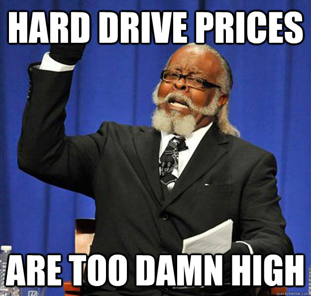 Hard Drive prices are too damn high - Hard Drive prices are too damn high  Jimmy McMillan
