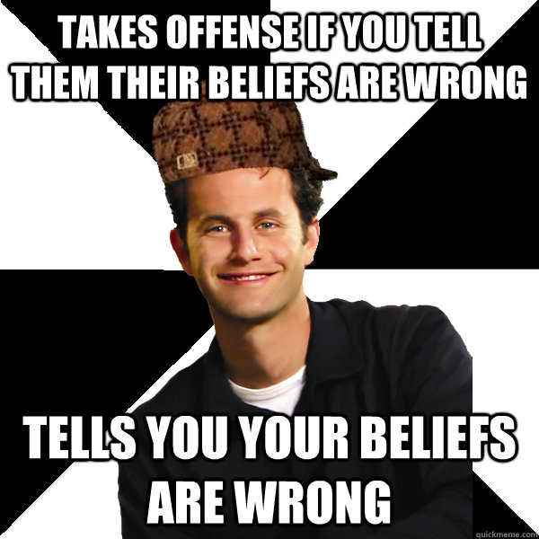 takes offense if you tell them their beliefs are wrong tells you your beliefs are wrong - takes offense if you tell them their beliefs are wrong tells you your beliefs are wrong  Scumbag Christian