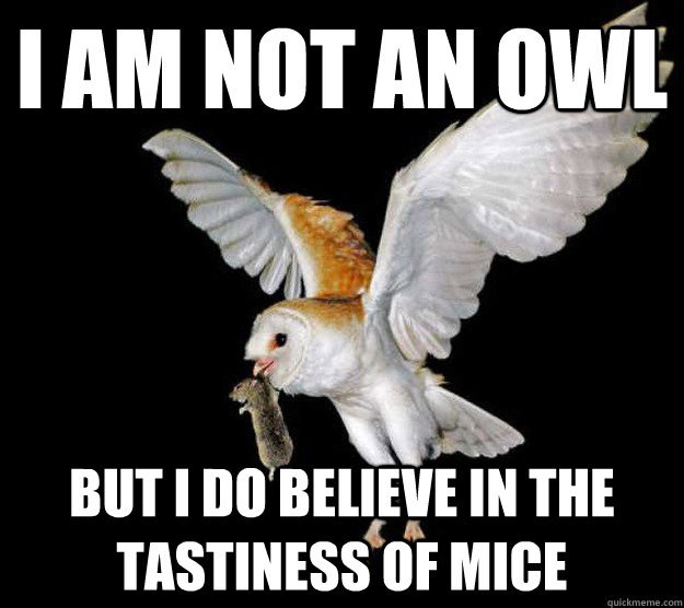 I am not an owl But I do believe in the tastiness of mice - I am not an owl But I do believe in the tastiness of mice  I am not an X, but I do believe in the Y of Z
