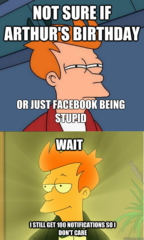 not sure if Arthur's Birthday  or just facebook being stupid wait i still get 100 notifications so i don't care - not sure if Arthur's Birthday  or just facebook being stupid wait i still get 100 notifications so i don't care  Enlightened Fry