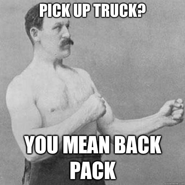 Pick up truck? YOU MEAN BACK PACK - Pick up truck? YOU MEAN BACK PACK  overly manly man