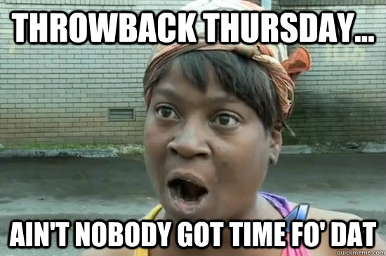 Throwback Thursday... AIN'T NOBODY GOT Time FO' dat - Throwback Thursday... AIN'T NOBODY GOT Time FO' dat  Aint nobody got time for that