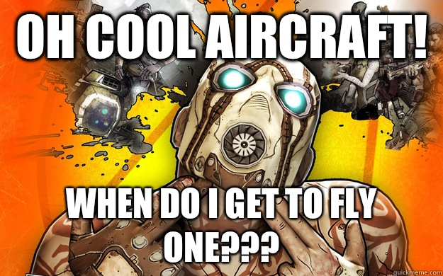 Oh cool aircraft! When do I get to fly one??? - Oh cool aircraft! When do I get to fly one???  Borderlands 2 Logic