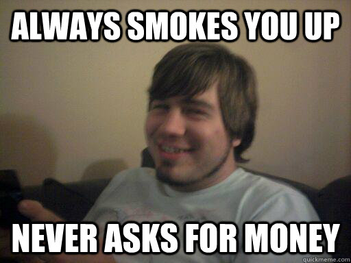 always smokes you up never asks for money