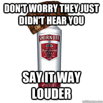 Don't worry they just didn't hear you say it way louder  Scumbag Alcohol