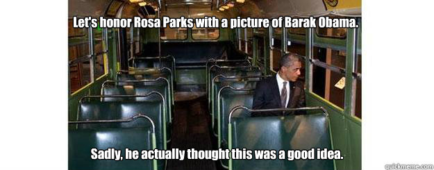 Let's honor Rosa Parks with a picture of Barak Obama. Sadly, he actually thought this was a good idea.