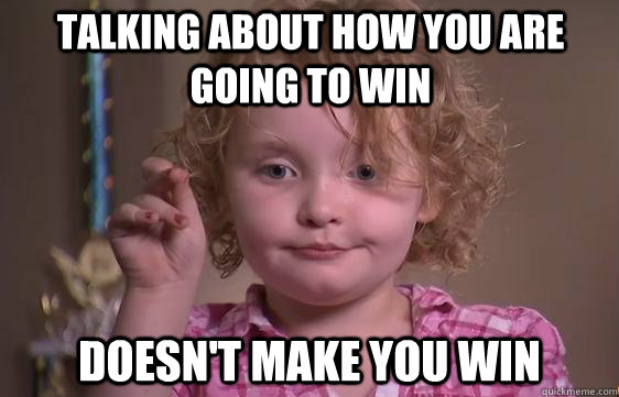 Talking about how you are going to win Doesn't make you win