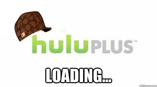 Loading... -  Loading...  Scumbag Hulu Plus