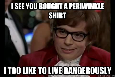 I see you bought a periwinkle shirt i too like to live dangerously - I see you bought a periwinkle shirt i too like to live dangerously  Dangerously - Austin Powers