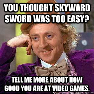 You thought Skyward Sword was too easy? Tell me more about how good you are at video games. - You thought Skyward Sword was too easy? Tell me more about how good you are at video games.  Condescending Wonka