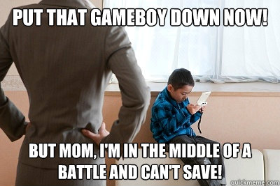 Put that gameboy down now! But mom, i'm in the middle of a battle and can't save! - Put that gameboy down now! But mom, i'm in the middle of a battle and can't save!  Misc