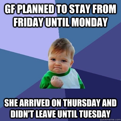 gf planned to stay from Friday until Monday She arrived on Thursday and didn't leave until Tuesday - gf planned to stay from Friday until Monday She arrived on Thursday and didn't leave until Tuesday  Success Kid