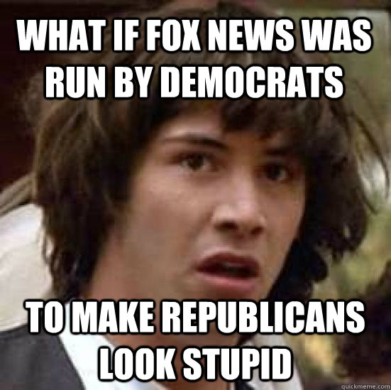 What if Fox news was run by democrats  to make republicans look stupid   - What if Fox news was run by democrats  to make republicans look stupid    conspiracy keanu