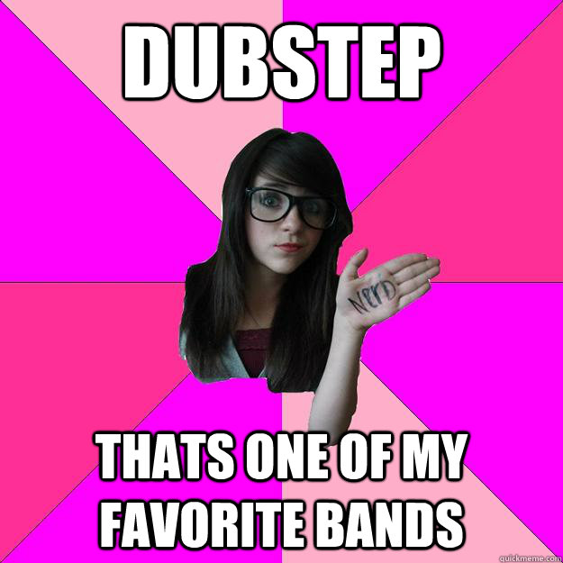 Dubstep Thats one of my favorite bands - Dubstep Thats one of my favorite bands  Idiot Nerd Girl