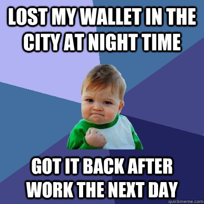 Lost my wallet in the city at night time got it back after work the next day - Lost my wallet in the city at night time got it back after work the next day  Success Kid