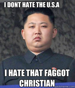 i hate that faggot  christian    i dont hate the u.s.a   Fat Kim Jong-Un