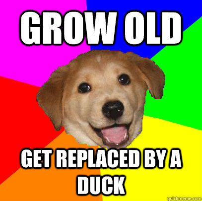 Grow old get replaced by a duck
