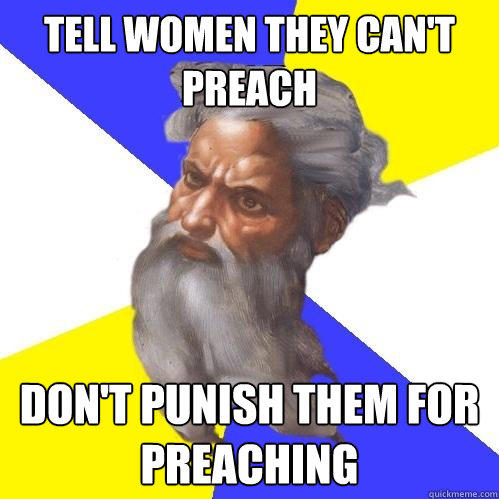 Tell women they can't preach don't punish them for preaching - Tell women they can't preach don't punish them for preaching  Advice God