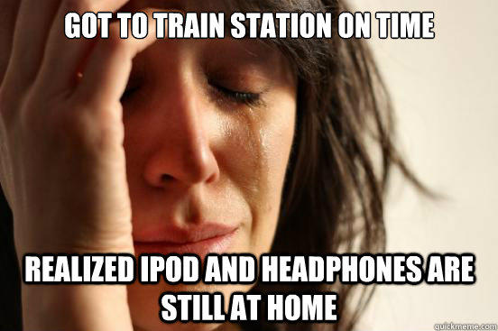 Got to train station on time Realized Ipod and headphones are still at home - Got to train station on time Realized Ipod and headphones are still at home  First World Problems
