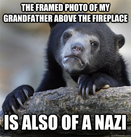 THE FRAMED PHOTO OF MY GRANDFATHER ABOVE THE FIREPLACE IS ALSO OF A NAZI - THE FRAMED PHOTO OF MY GRANDFATHER ABOVE THE FIREPLACE IS ALSO OF A NAZI  Confession Bear