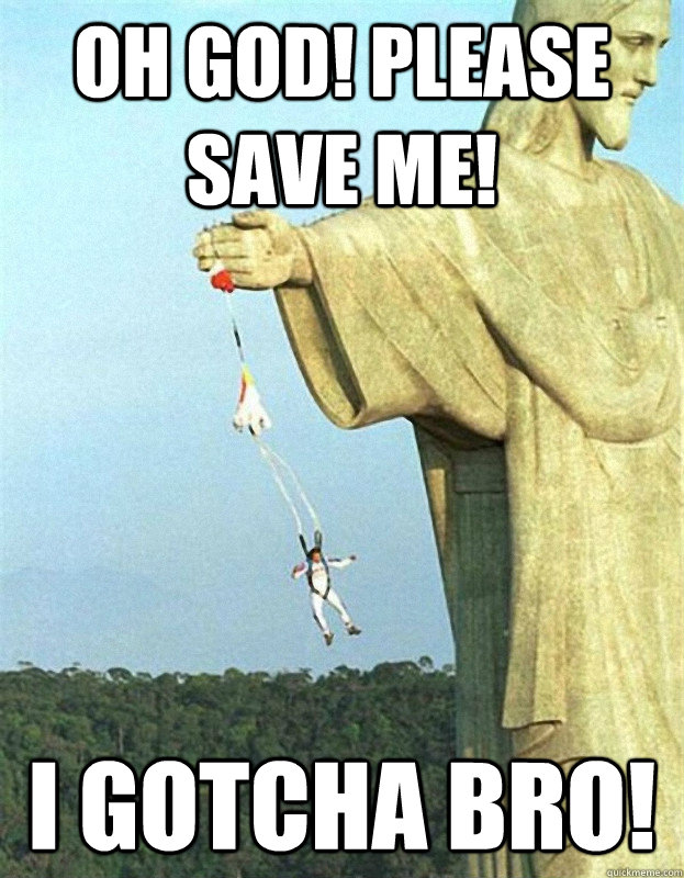 Oh god! PLease save me! I gotcha bro!