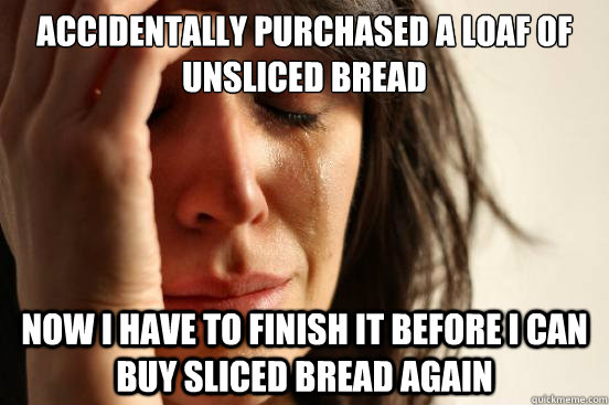 Accidentally purchased a loaf of unsliced bread Now I have to finish it before I can buy sliced bread again - Accidentally purchased a loaf of unsliced bread Now I have to finish it before I can buy sliced bread again  First World Problems