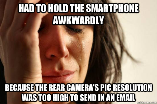 Had to hold the smartphone awkwardly because the rear camera's pic resolution was too high to send in an email - Had to hold the smartphone awkwardly because the rear camera's pic resolution was too high to send in an email  First World Problems