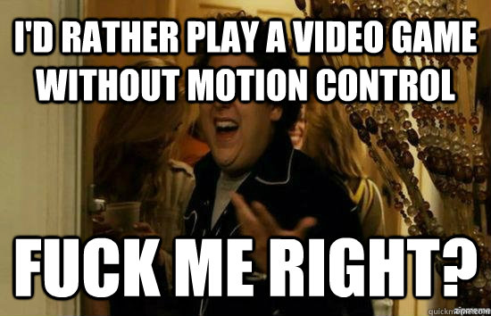 I'd rather play a video game without motion control Fuck me right? - I'd rather play a video game without motion control Fuck me right?  Jonah Hill - Fuck me right