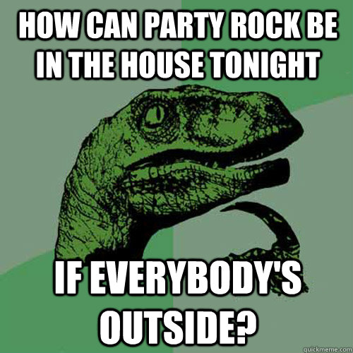 How can party rock be in the house tonight if everybody's outside? - How can party rock be in the house tonight if everybody's outside?  Philosoraptor