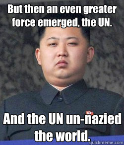 And the UN un-nazied the world. But then an even greater force emerged, the UN. - And the UN un-nazied the world. But then an even greater force emerged, the UN.  Fat Kim Jong-Un