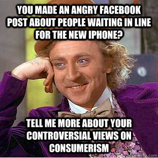 You made an angry Facebook post about people waiting in line for the new iphone? tell me more about your controversial views on consumerism - You made an angry Facebook post about people waiting in line for the new iphone? tell me more about your controversial views on consumerism  Condescending Wonka