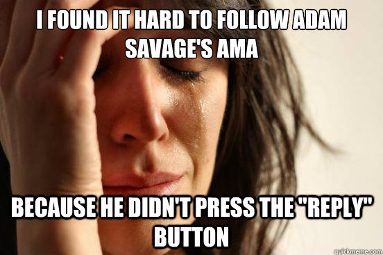 I found it hard to follow Adam Savage's AMA Because he didn't press the