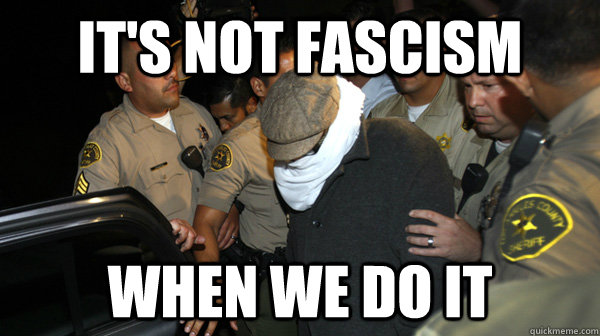 it's not fascism when we do it - it's not fascism when we do it  Defend the Constitution