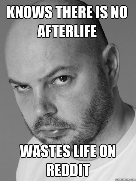 KNOWS THERE IS NO AFTERLIFE WASTES LIFE ON REDDIT - KNOWS THERE IS NO AFTERLIFE WASTES LIFE ON REDDIT  Contradicting Atheist Guy