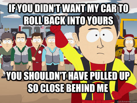If you didn't want my car to roll back into yours you shouldn't have pulled up so close behind me - If you didn't want my car to roll back into yours you shouldn't have pulled up so close behind me  Captain Hindsight