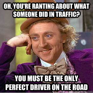 oh, you're ranting about what someone did in traffic? you must be the only perfect driver on the road - oh, you're ranting about what someone did in traffic? you must be the only perfect driver on the road  Condescending Wonka