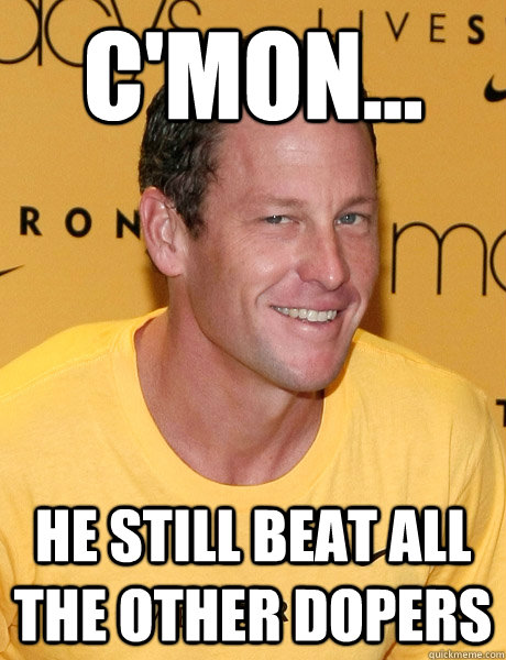 C'mon... he still beat all the other dopers  Lance Armstrong