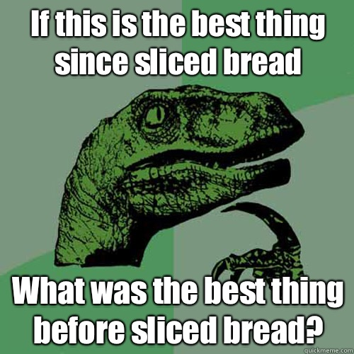 If this is the best thing since sliced bread What was the best thing before sliced bread?  - If this is the best thing since sliced bread What was the best thing before sliced bread?   Philosoraptor