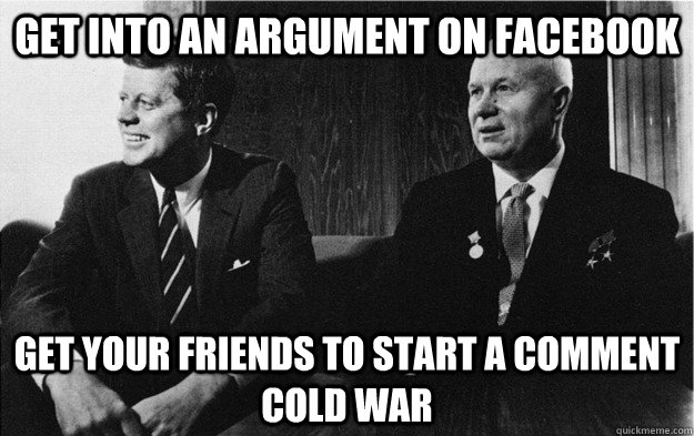 Get into an argument on facebook get your friends to start a comment cold war - Get into an argument on facebook get your friends to start a comment cold war  Cold War in everyday life