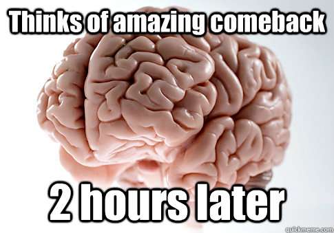 Thinks of amazing comeback 2 hours later - Thinks of amazing comeback 2 hours later  Scumbag Brain