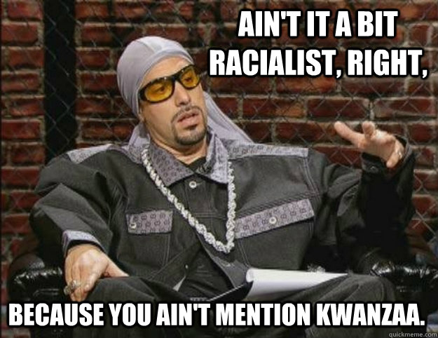 Ain't it a bit racialist, right, because you ain't mention Kwanzaa.