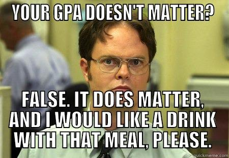 YOUR GPA DOESN'T MATTER? FALSE. IT DOES MATTER, AND I WOULD LIKE A DRINK WITH THAT MEAL, PLEASE. Schrute