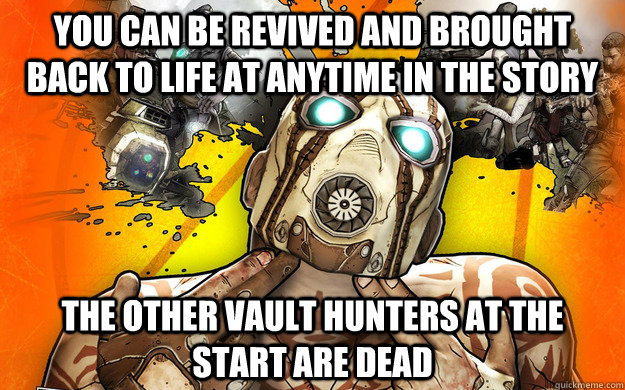 you can be revived and brought back to life at anytime in the story  the other vault hunters at the start are dead - you can be revived and brought back to life at anytime in the story  the other vault hunters at the start are dead  Borderlands 2 Logic