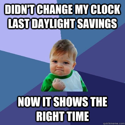 Didn't change my clock last daylight savings Now it shows the right time - Didn't change my clock last daylight savings Now it shows the right time  Success Kid