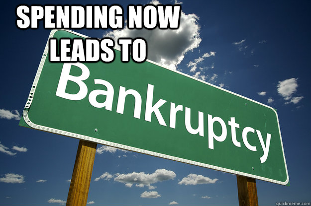 SPENDING NOW LEADS TO  - SPENDING NOW LEADS TO   BANKRUPT