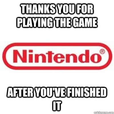 Thanks you for playing the game after you've finished it - Thanks you for playing the game after you've finished it  GOOD GUY NINTENDO